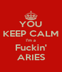 YOU KEEP CALM I'm a Fuckin' ARIES - Personalised Poster A4 size