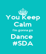 You Keep  Calm I'm gonna go Dance  #SDA - Personalised Poster A4 size