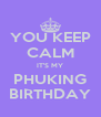 YOU KEEP CALM IT'S MY PHUKING BIRTHDAY - Personalised Poster A4 size