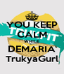 YOU KEEP CALM WHILE DEMARIA TrukyaGurl - Personalised Poster A4 size