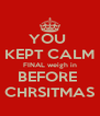 YOU  KEPT CALM FINAL weigh in BEFORE  CHRSITMAS - Personalised Poster A4 size