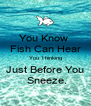 You Know  Fish Can Hear You Thinking Just Before You  Sneeze. - Personalised Poster A4 size
