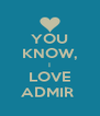 YOU KNOW, I LOVE ADMIR  - Personalised Poster A4 size