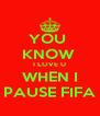 YOU  KNOW  I LOVE U WHEN I PAUSE FIFA - Personalised Poster A4 size