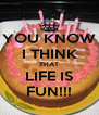 YOU KNOW I THINK THAT LIFE IS FUN!!! - Personalised Poster A4 size