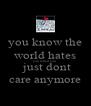 you know the world hates you when you   just dont care anymore - Personalised Poster A4 size