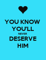 YOU KNOW  YOU'LL NEVER DESERVE HIM - Personalised Poster A4 size