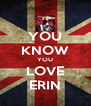 YOU KNOW YOU LOVE ERIN - Personalised Poster A4 size