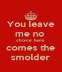 You leave me no  choice: here  comes the smolder - Personalised Poster A4 size