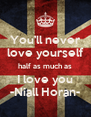 You'll never love yourself half as much as I love you -Niall Horan- - Personalised Poster A4 size