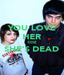 YOU LOVE HER COZ SHE'S DEAD  - Personalised Poster A4 size