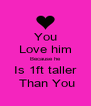 You Love him Because he Is 1ft taller  Than You - Personalised Poster A4 size