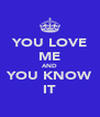 YOU LOVE ME AND YOU KNOW IT - Personalised Poster A4 size