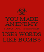 YOU MADE AN ENEMY TODAY, AND THIS ENEMY USES WORDS LIKE BOMBS - Personalised Poster A4 size