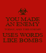 YOU MADE AN ENEMY TODAY,AND THIS ENEMY USES WORDS LIKE BOMBS - Personalised Poster A4 size