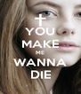 YOU MAKE ME WANNA DIE - Personalised Poster A4 size