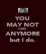 YOU MAY NOT CARE  ANYMORE but I do. - Personalised Poster A4 size