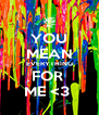 YOU MEAN EVERYTHING FOR  ME <3  - Personalised Poster A4 size