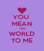 YOU  MEAN THE WORLD TO ME - Personalised Poster A4 size
