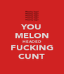 YOU MELON HEADED FUCKING CUNT - Personalised Poster A4 size