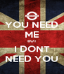 YOU NEED ME BUT I DONT NEED YOU - Personalised Poster A4 size
