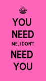 YOU  NEED ME, I DON'T NEED  YOU - Personalised Poster A4 size
