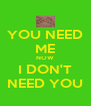 YOU NEED ME NOW I DON'T NEED YOU - Personalised Poster A4 size