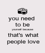 you need  to be  yourself because  that's what  people love - Personalised Poster A4 size