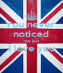 You never  noticed me but I love you  - Personalised Poster A4 size
