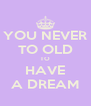 YOU NEVER TO OLD TO HAVE A DREAM - Personalised Poster A4 size