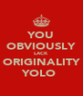 YOU OBVIOUSLY LACK ORIGINALITY YOLO  - Personalised Poster A4 size