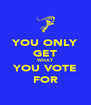 YOU ONLY GET WHAT YOU VOTE FOR - Personalised Poster A4 size