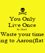 You Only Live Once So Don't  Waste your time Talking to Aaron(flat face) - Personalised Poster A4 size