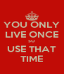 YOU ONLY LIVE ONCE SO USE THAT TIME - Personalised Poster A4 size