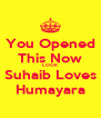 You Opened This Now LOOK Suhaib Loves Humayara - Personalised Poster A4 size
