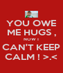 YOU OWE ME HUGS , NOW I CAN'T KEEP CALM ! >.< - Personalised Poster A4 size