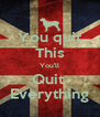 You quit This You'll Quit  Everything - Personalised Poster A4 size