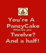 You're A  PansyCake What are you Twelve? And a half! - Personalised Poster A4 size