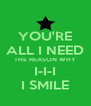 YOU'RE ALL I NEED THE REASON WHY I-I-I I SMILE - Personalised Poster A4 size