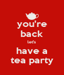 you're back let's have a tea party - Personalised Poster A4 size
