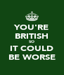 YOU'RE BRITISH SO IT COULD BE WORSE - Personalised Poster A4 size