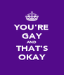 YOU'RE GAY AND THAT'S OKAY - Personalised Poster A4 size