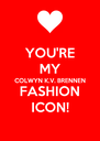 YOU'RE MY COLWYN K.V. BRENNEN FASHION ICON! - Personalised Poster A4 size