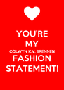 YOU'RE MY COLWYN K.V. BRENNEN FASHION STATEMENT! - Personalised Poster A4 size