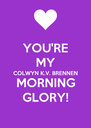 YOU'RE MY COLWYN K.V. BRENNEN MORNING GLORY! - Personalised Poster A4 size
