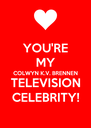YOU'RE MY COLWYN K.V. BRENNEN TELEVISION CELEBRITY! - Personalised Poster A4 size