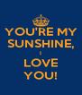 YOU'RE MY SUNSHINE, I LOVE YOU! - Personalised Poster A4 size