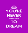 YOU'RE NEVER TOO OLD TO DREAM - Personalised Poster A4 size