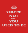 YOU'RE NOT WHAT YOU USED TO BE - Personalised Poster A4 size