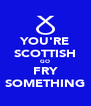 YOU'RE SCOTTISH GO FRY SOMETHING - Personalised Poster A4 size